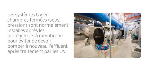 Les systèmes UV en chambres fermées (sous pression) sont normalement installés après les bioréacteurs à membrane pour éviter de devoir pomper à nouveau l'effluent après traitement par les UV